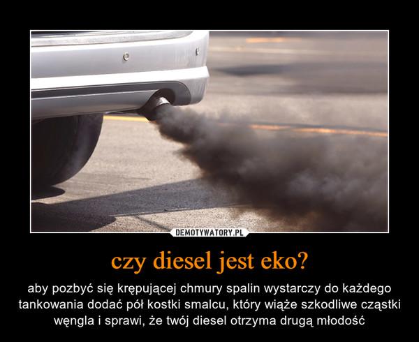 czy diesel jest eko? – aby pozbyć się krępującej chmury spalin wystarczy do każdego tankowania dodać pół kostki smalcu, który wiąże szkodliwe cząstki węngla i sprawi, że twój diesel otrzyma drugą młodość
