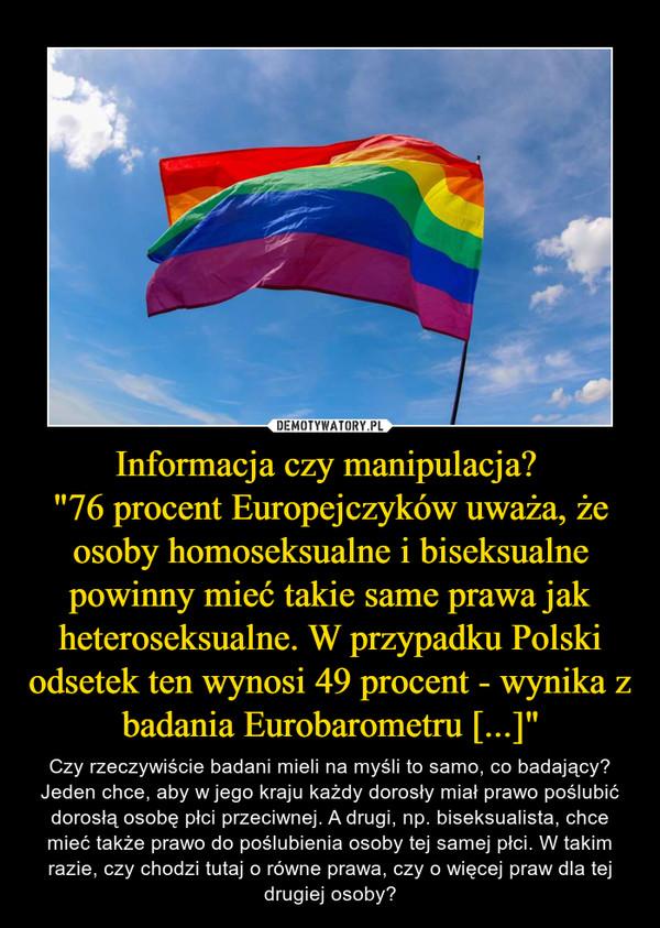 """Informacja czy manipulacja? """"76 procent Europejczyków uważa, że osoby homoseksualne i biseksualne powinny mieć takie same prawa jak heteroseksualne. W przypadku Polski odsetek ten wynosi 49 procent - wynika z badania Eurobarometru [...]"""" – Czy rzeczywiście badani mieli na myśli to samo, co badający? Jeden chce, aby w jego kraju każdy dorosły miał prawo poślubić dorosłą osobę płci przeciwnej. A drugi, np. biseksualista, chce mieć także prawo do poślubienia osoby tej samej płci. W takim razie, czy chodzi tutaj o równe prawa, czy o więcej praw dla tej drugiej osoby?"""