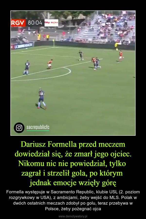 Dariusz Formella przed meczem dowiedział się, że zmarł jego ojciec. Nikomu nic nie powiedział, tylko zagrał i strzelił gola, po którym jednak emocje wzięły górę – Formella występuje w Sacramento Republic, klubie USL (2. poziom rozgrywkowy w USA), z ambicjami, żeby wejść do MLS. Polak w dwóch ostatnich meczach zdobył po golu, teraz przebywa w Polsce, żeby pożegnać ojca