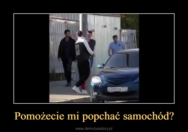 Pomożecie mi popchać samochód? –
