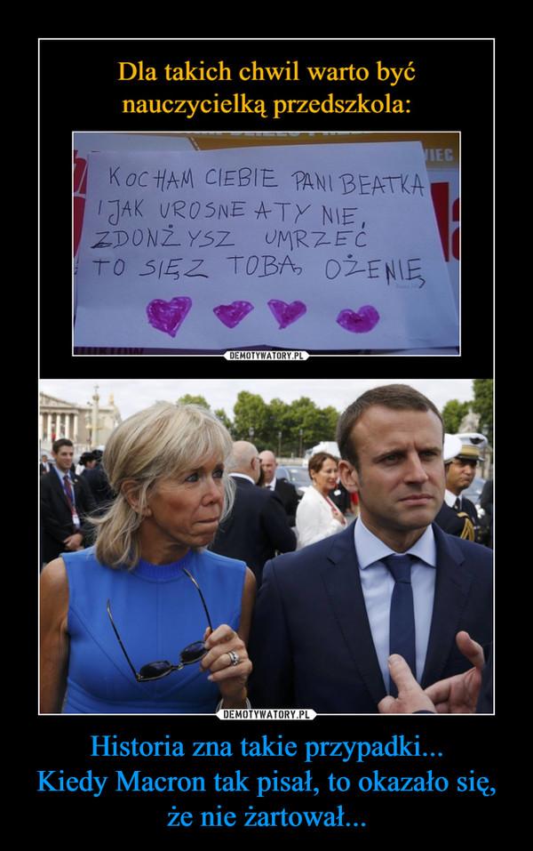 Historia zna takie przypadki...Kiedy Macron tak pisał, to okazało się, że nie żartował... –  Dla takich chwil warto być nauczycielką przedszkola:KOCHAM CIEBIE PANI BEATKA I JAK UROSNE A TY NIE ZDONŻYSZ UMRZEĆ TO SIĘ Z TOBĄ OŻENIĘ