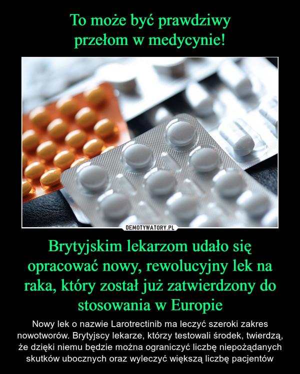 Brytyjskim lekarzom udało się opracować nowy, rewolucyjny lek na raka, który został już zatwierdzony do stosowania w Europie – Nowy lek o nazwie Larotrectinib ma leczyć szeroki zakres nowotworów. Brytyjscy lekarze, którzy testowali środek, twierdzą, że dzięki niemu będzie można ograniczyć liczbę niepożądanych skutków ubocznych oraz wyleczyć większą liczbę pacjentów