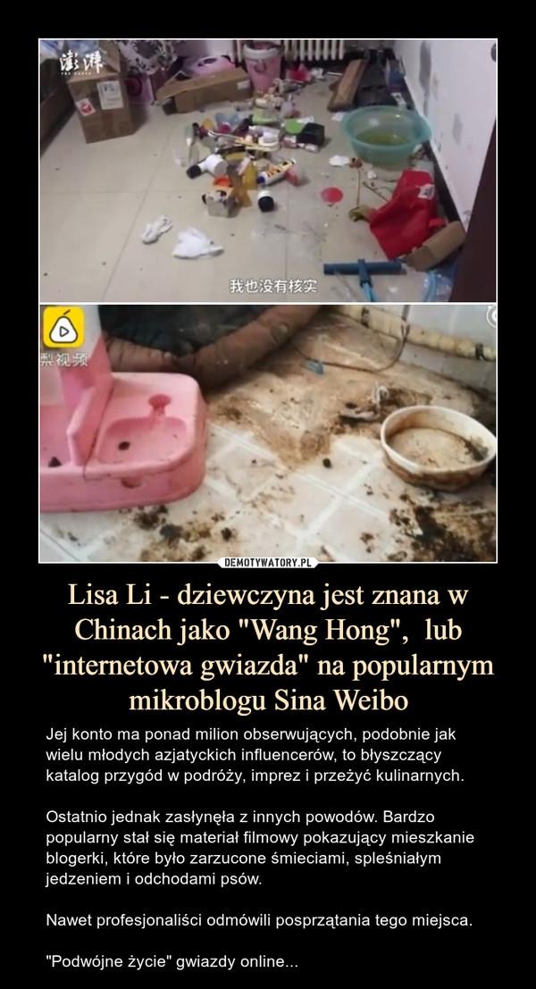 """Lisa Li - dziewczyna jest znana w Chinach jako """"Wang Hong"""",  lub """"internetowa gwiazda"""" na popularnym mikroblogu Sina Weibo – Jej konto ma ponad milion obserwujących, podobnie jak wielu młodych azjatyckich influencerów, to błyszczący katalog przygód w podróży, imprez i przeżyć kulinarnych.Ostatnio jednak zasłynęła z innych powodów. Bardzo popularny stał się materiał filmowy pokazujący mieszkanie blogerki, które było zarzucone śmieciami, spleśniałym jedzeniem i odchodami psów.Nawet profesjonaliści odmówili posprzątania tego miejsca.""""Podwójne życie"""" gwiazdy online..."""