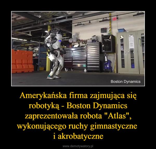 """Amerykańska firma zajmująca się robotyką - Boston Dynamics zaprezentowała robota """"Atlas"""", wykonującego ruchy gimnastyczne i akrobatyczne –"""