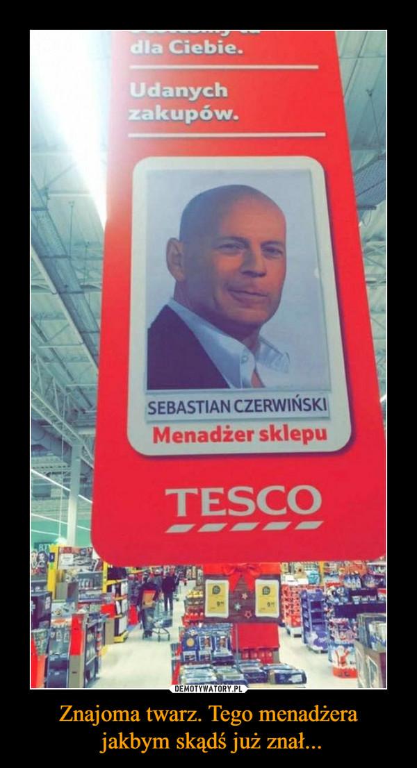 Znajoma twarz. Tego menadżera jakbym skądś już znał... –  Udanych zakupów Sebastian Czerwiński Menadżer sklepu