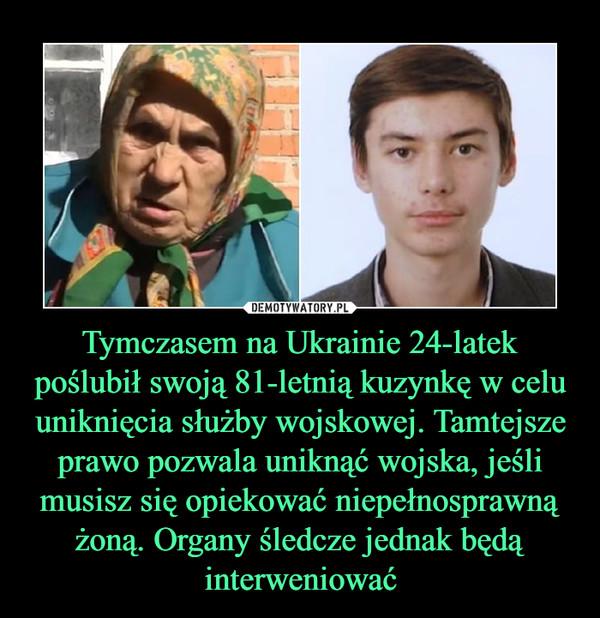 Tymczasem na Ukrainie 24-latek poślubił swoją 81-letnią kuzynkę w celu uniknięcia służby wojskowej. Tamtejsze prawo pozwala uniknąć wojska, jeśli musisz się opiekować niepełnosprawną żoną. Organy śledcze jednak będą interweniować –
