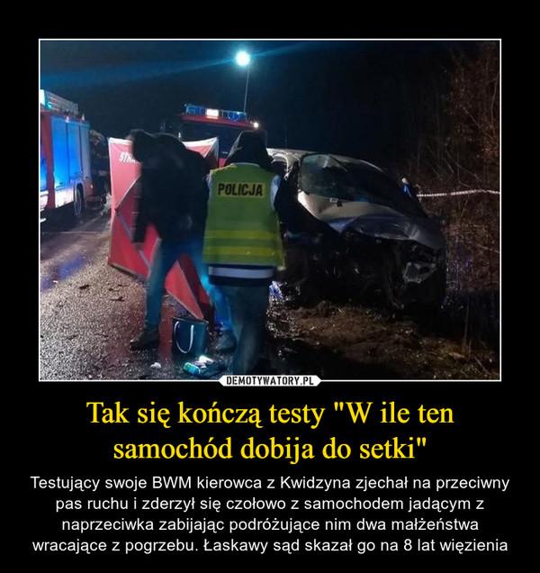 """Tak się kończą testy """"W ile ten samochód dobija do setki"""" – Testujący swoje BWM kierowca z Kwidzyna zjechał na przeciwny pas ruchu i zderzył się czołowo z samochodem jadącym z naprzeciwka zabijając podróżujące nim dwa małżeństwa wracające z pogrzebu. Łaskawy sąd skazał go na 8 lat więzienia"""