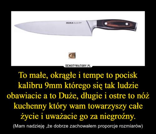 To małe, okrągłe i tempe to pocisk kalibru 9mm którego się tak ludzie obawiacie a to Duże, długie i ostre to nóż kuchenny który wam towarzyszy całe życie i uważacie go za niegroźny.