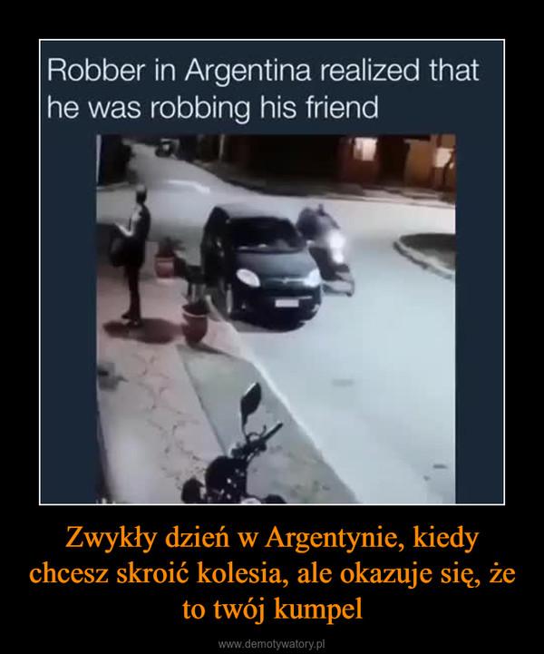 Zwykły dzień w Argentynie, kiedy chcesz skroić kolesia, ale okazuje się, że to twój kumpel –