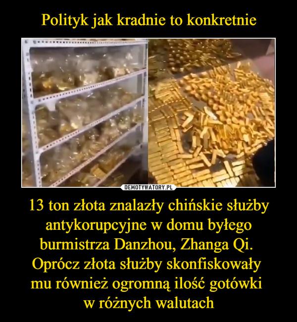 Polityk jak kradnie to konkretnie 13 ton złota znalazły chińskie służby antykorupcyjne w domu byłego burmistrza Danzhou, Zhanga Qi.  Oprócz złota służby skonfiskowały  mu również ogromną ilość gotówki  w różnych walutach
