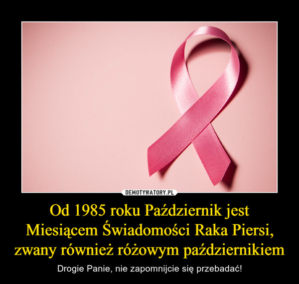 Od 1985 roku Październik jest Miesiącem Świadomości Raka Piersi, zwany również różowym październikiem – Drogie Panie, nie zapomnijcie się przebadać!