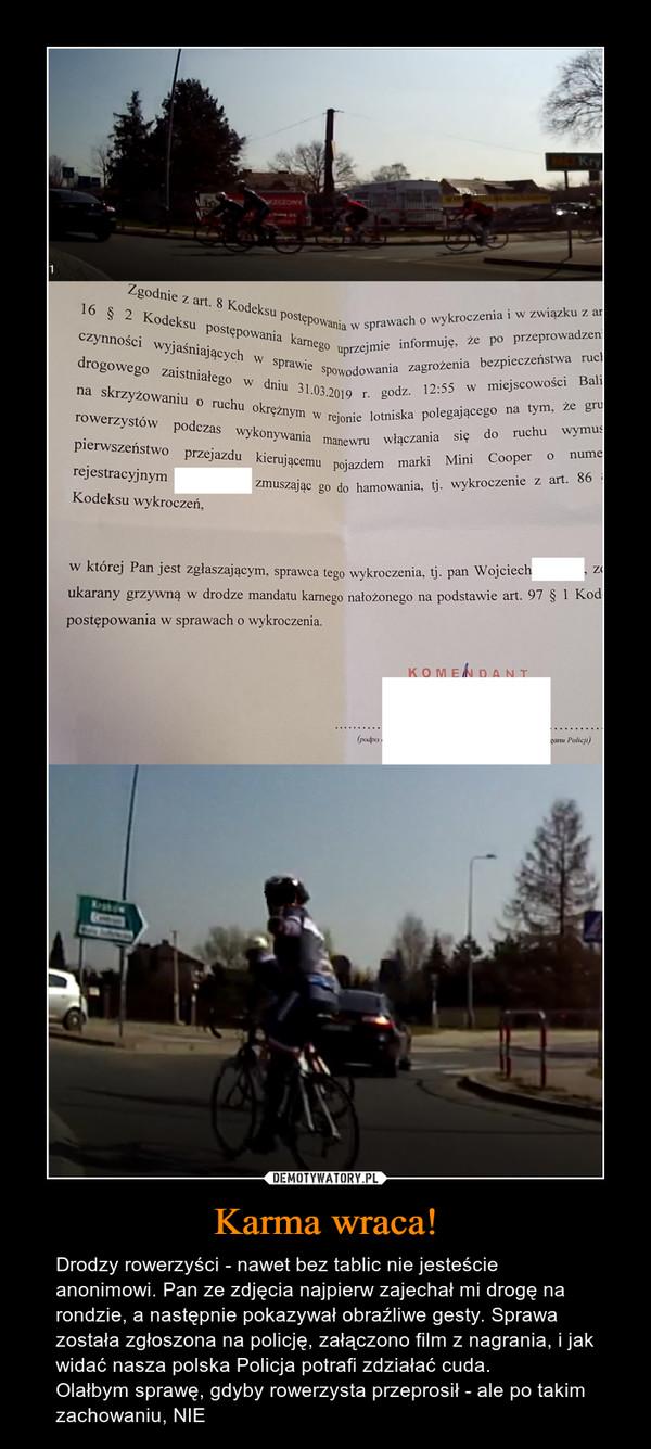 Karma wraca! – Drodzy rowerzyści - nawet bez tablic nie jesteście anonimowi. Pan ze zdjęcia najpierw zajechał mi drogę na rondzie, a następnie pokazywał obraźliwe gesty. Sprawa została zgłoszona na policję, załączono film z nagrania, i jak widać nasza polska Policja potrafi zdziałać cuda. Olałbym sprawę, gdyby rowerzysta przeprosił - ale po takim zachowaniu, NIE