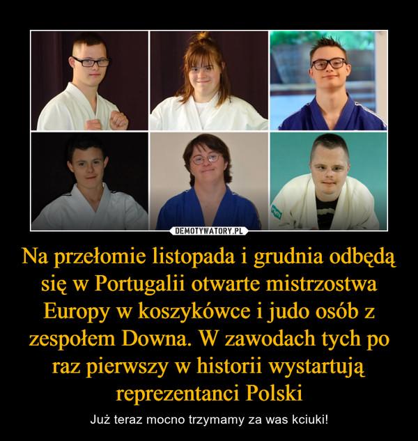 Na przełomie listopada i grudnia odbędą się w Portugalii otwarte mistrzostwa Europy w koszykówce i judo osób z zespołem Downa. W zawodach tych po raz pierwszy w historii wystartują reprezentanci Polski – Już teraz mocno trzymamy za was kciuki!