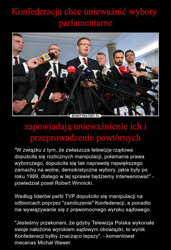 """zapowiadają unieważnienie ich i przeprowadzenie powtórnych – """"W związku z tym, że zwłaszcza telewizja rządowa dopuściła się rozlicznych manipulacji, połamania prawa wyborczego, dopuściła się tak naprawdę największego zamachu na wolne, demokratyczne wybory, jakie były po roku 1989, dlatego w tej sprawie będziemy interweniować"""" - powiedział poseł Robert Winnicki.Według liderów partii TVP dopuściło się manipulacji na odbiorcach poprzez """"zamilczenie"""" Konfederacji, a ponadto nie wywiązywanie się z prawomocnego wyroku sądowego.""""Jesteśmy przekonani, że gdyby Telewizja Polska wykonała swoje nałożone wyrokiem sądowym obowiązki, to wynik Konfederacji byłby znacząco lepszy"""". - komentował mecenas Michał Wawer."""