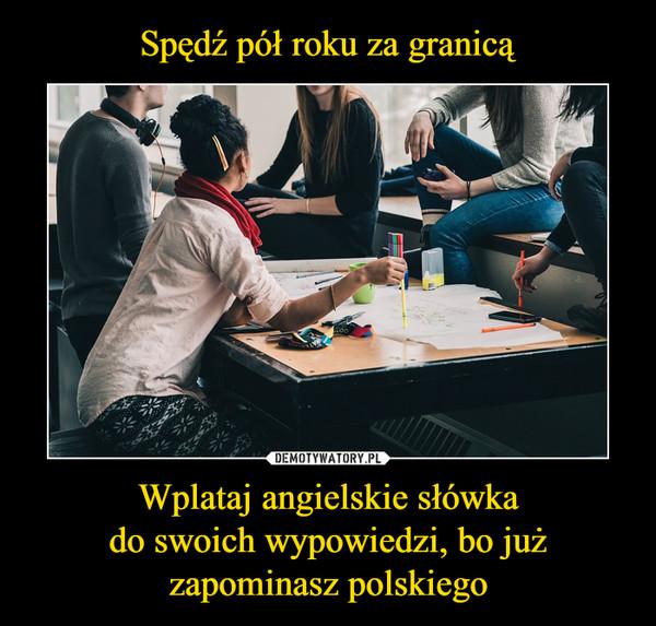 Wplataj angielskie słówkado swoich wypowiedzi, bo jużzapominasz polskiego –
