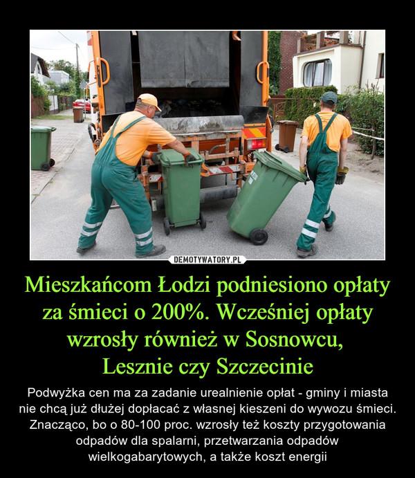 Mieszkańcom Łodzi podniesiono opłaty za śmieci o 200%. Wcześniej opłaty wzrosły również w Sosnowcu, Lesznie czy Szczecinie – Podwyżka cen ma za zadanie urealnienie opłat - gminy i miasta nie chcą już dłużej dopłacać z własnej kieszeni do wywozu śmieci. Znacząco, bo o 80-100 proc. wzrosły też koszty przygotowania odpadów dla spalarni, przetwarzania odpadów wielkogabarytowych, a także koszt energii