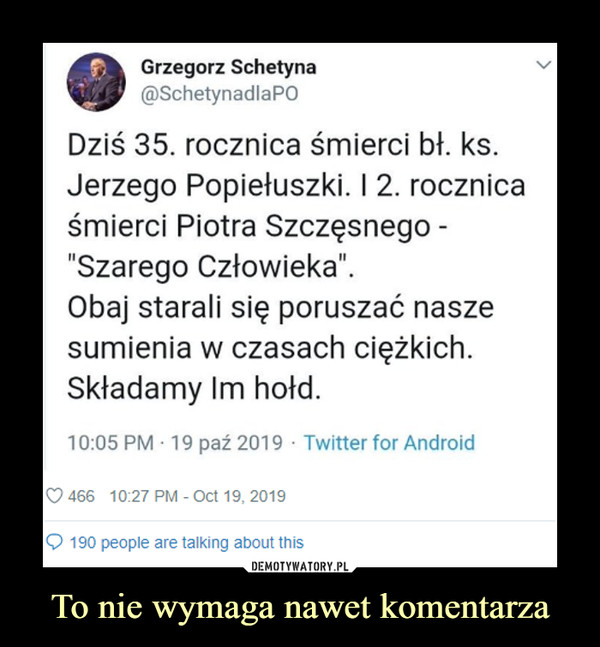To nie wymaga nawet komentarza –  Grzegorz Schetyna Dziś 35. rocznica śmierci bł ks Jerzego Popiełuszki. I 2 rocznica śmierci Piotra Szczęsnego - szarego człowieka. Obaj starali się poruszać nasze sumienia w czasach ciężkich. Składamy im hołd