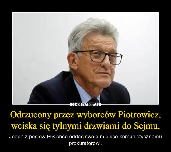 Odrzucony przez wyborców Piotrowicz, wciska się tylnymi drzwiami do Sejmu. – Jeden z posłów PiS chce oddać swoje miejsce komunistycznemu prokuratorowi.
