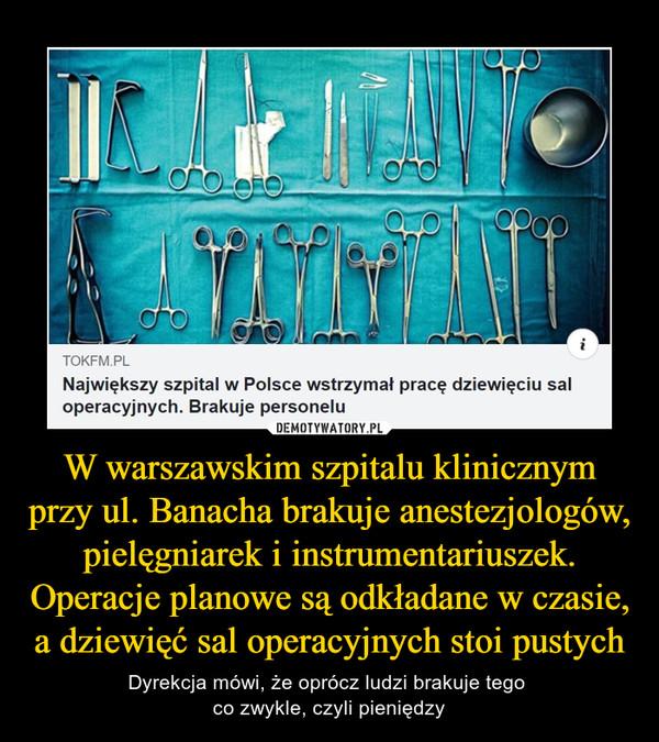 W warszawskim szpitalu klinicznym przy ul. Banacha brakuje anestezjologów, pielęgniarek i instrumentariuszek. Operacje planowe są odkładane w czasie, a dziewięć sal operacyjnych stoi pustych – Dyrekcja mówi, że oprócz ludzi brakuje tego co zwykle, czyli pieniędzy TOKFM.PL Największy szpital w Polsce wstrzymał pracę dziewięciu sal operacyjnych. Brakuje personelu