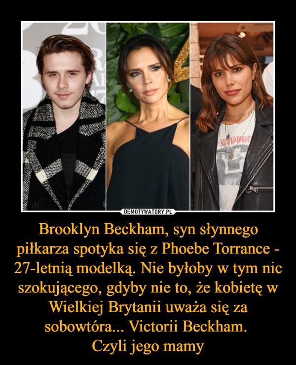 Brooklyn Beckham, syn słynnego piłkarza spotyka się z Phoebe Torrance - 27-letnią modelką. Nie byłoby w tym nic szokującego, gdyby nie to, że kobietę w Wielkiej Brytanii uważa się za sobowtóra... Victorii Beckham. Czyli jego mamy –