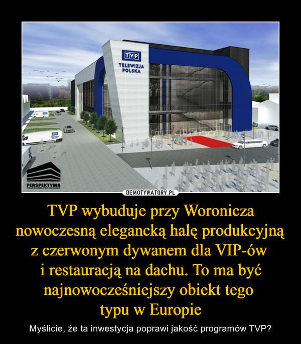 TVP wybuduje przy Woronicza nowoczesną elegancką halę produkcyjną z czerwonym dywanem dla VIP-ów i restauracją na dachu. To ma być najnowocześniejszy obiekt tego typu w Europie – Myślicie, że ta inwestycja poprawi jakość programów TVP?