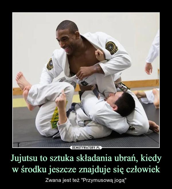 """Jujutsu to sztuka składania ubrań, kiedy w środku jeszcze znajduje się człowiek – Zwana jest też """"Przymusową jogą"""""""