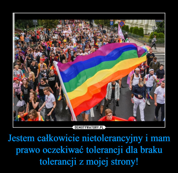 Jestem całkowicie nietolerancyjny i mam prawo oczekiwać tolerancji dla braku tolerancji z mojej strony! –