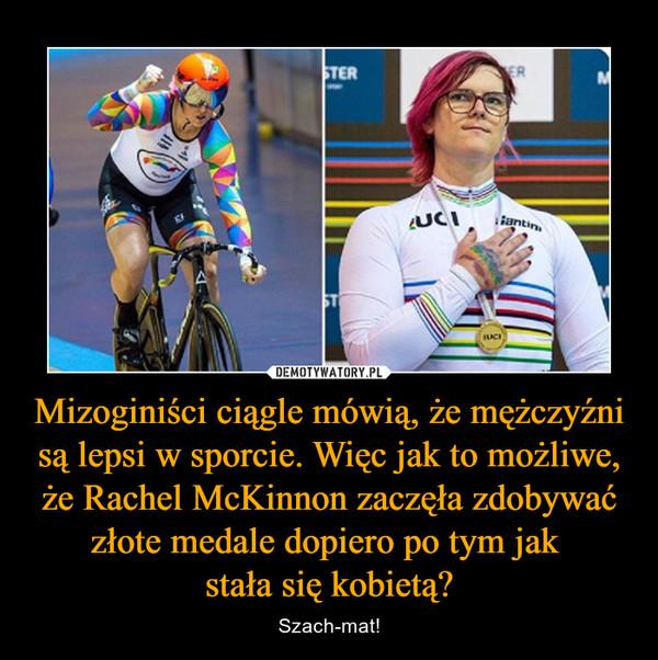 Mizoginiści ciągle mówią, że mężczyźni są lepsi w sporcie. Więc jak to możliwe, że Rachel McKinnon zaczęła zdobywać złote medale dopiero po tym jak stała się kobietą? – Szach-mat!