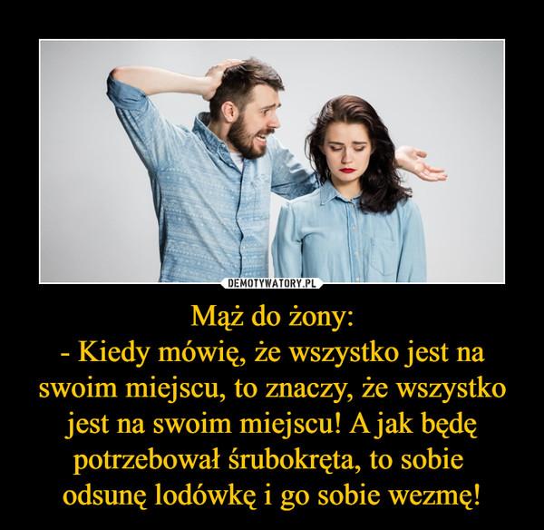 Mąż do żony:- Kiedy mówię, że wszystko jest na swoim miejscu, to znaczy, że wszystko jest na swoim miejscu! A jak będę potrzebował śrubokręta, to sobie odsunę lodówkę i go sobie wezmę! –