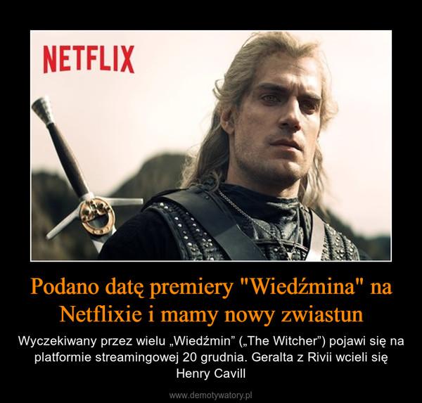 """Podano datę premiery """"Wiedźmina"""" na Netflixie i mamy nowy zwiastun – Wyczekiwany przez wielu """"Wiedźmin"""" (""""The Witcher"""") pojawi się na platformie streamingowej 20 grudnia. Geralta z Rivii wcieli się Henry Cavill"""