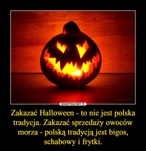 Zakazać Halloween - to nie jest polska tradycja. Zakazać sprzedaży owoców morza - polską tradycją jest bigos, schabowy i frytki. –