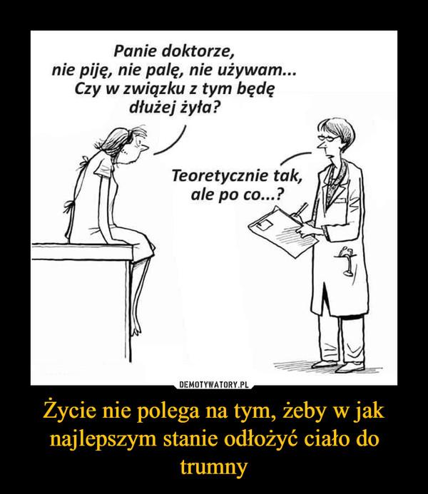 Życie nie polega na tym, żeby w jak najlepszym stanie odłożyć ciało do trumny –  Panie doktorze, nie piję, nie palę, nie używam... Czy w związku z tym będę dłużej żyła? Teoretycznie tak, ale po co...?