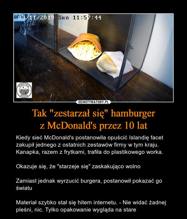"""Tak """"zestarzał się"""" hamburgerz McDonald's przez 10 lat – Kiedy sieć McDonald's postanowiła opuścić Islandię facet zakupił jednego z ostatnich zestawów firmy w tym kraju. Kanapka, razem z frytkami, trafiła do plastikowego worka.Okazuje się, że """"starzeje się"""" zaskakująco wolnoZamiast jednak wyrzucić burgera, postanowił pokazać go światuMateriał szybko stał się hitem internetu. - Nie widać żadnej pleśni, nic. Tylko opakowanie wygląda na stare"""