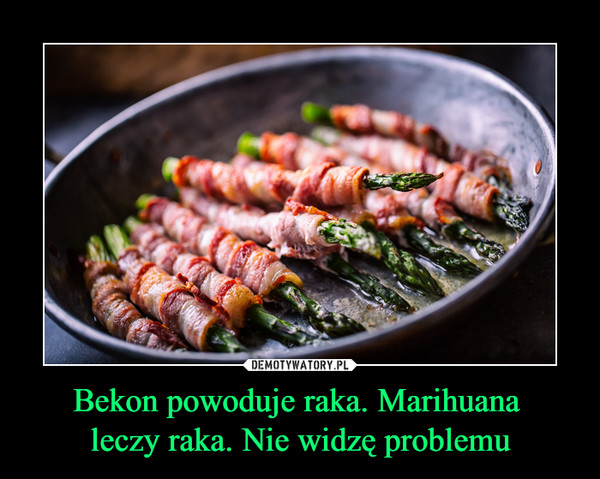 Bekon powoduje raka. Marihuana leczy raka. Nie widzę problemu –