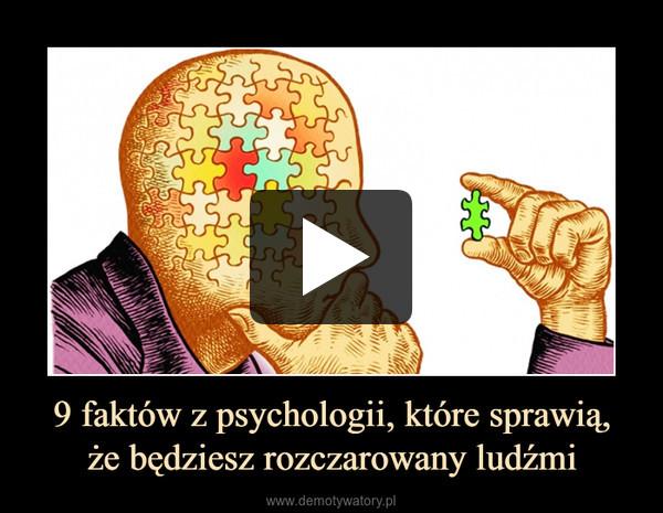 9 faktów z psychologii, które sprawią,że będziesz rozczarowany ludźmi –