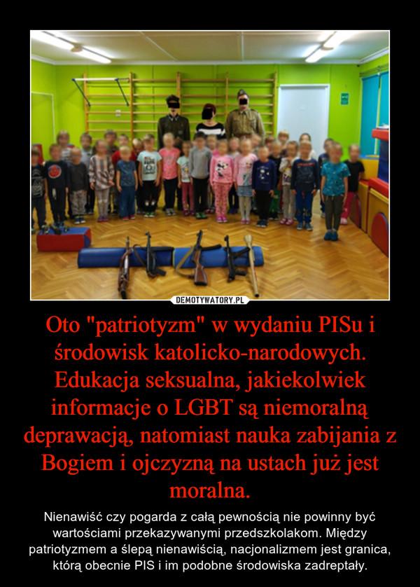 """Oto """"patriotyzm"""" w wydaniu PISu i środowisk katolicko-narodowych. Edukacja seksualna, jakiekolwiek informacje o LGBT są niemoralną deprawacją, natomiast nauka zabijania z Bogiem i ojczyzną na ustach już jest moralna. – Nienawiść czy pogarda z całą pewnością nie powinny być wartościami przekazywanymi przedszkolakom. Między patriotyzmem a ślepą nienawiścią, nacjonalizmem jest granica, którą obecnie PIS i im podobne środowiska zadreptały."""