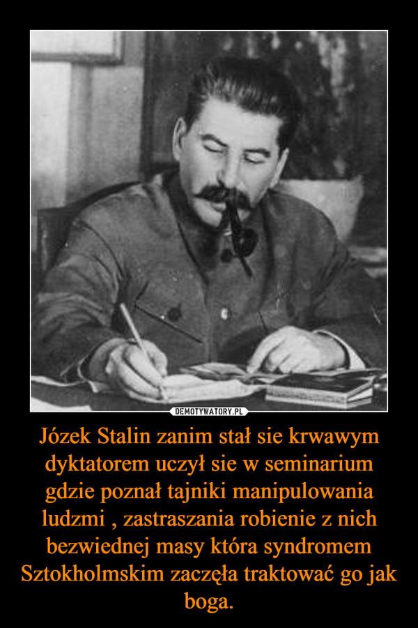 Józek Stalin zanim stał sie krwawym dyktatorem uczył sie w seminarium gdzie poznał tajniki manipulowania ludzmi , zastraszania robienie z nich bezwiednej masy która syndromem Sztokholmskim zaczęła traktować go jak boga. –