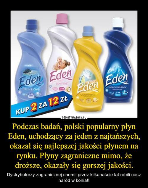 Podczas badań, polski popularny płyn Eden, uchodzący za jeden z najtańszych, okazał się najlepszej jakości płynem na rynku. Płyny zagraniczne mimo, że droższe, okazały się gorszej jakości.