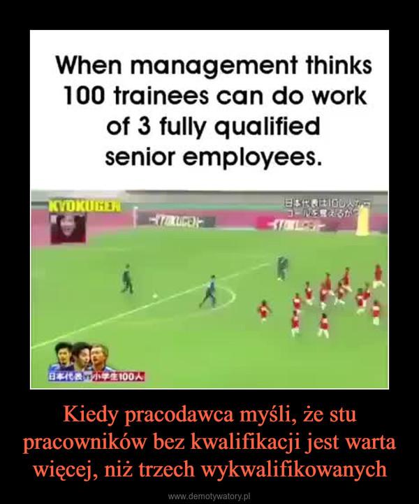 Kiedy pracodawca myśli, że stu pracowników bez kwalifikacji jest warta więcej, niż trzech wykwalifikowanych –