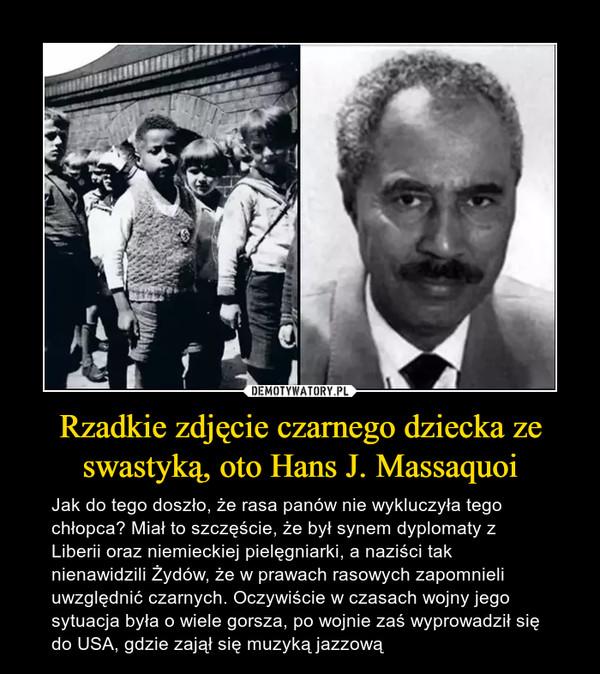 Rzadkie zdjęcie czarnego dziecka ze swastyką, oto Hans J. Massaquoi – Jak do tego doszło, że rasa panów nie wykluczyła tego chłopca? Miał to szczęście, że był synem dyplomaty z Liberii oraz niemieckiej pielęgniarki, a naziści tak nienawidzili Żydów, że w prawach rasowych zapomnieli uwzględnić czarnych. Oczywiście w czasach wojny jego sytuacja była o wiele gorsza, po wojnie zaś wyprowadził się do USA, gdzie zajął się muzyką jazzową
