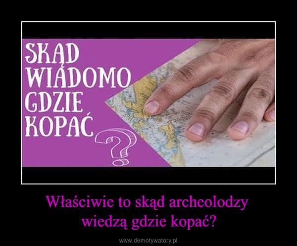 Właściwie to skąd archeolodzy wiedzą gdzie kopać? –
