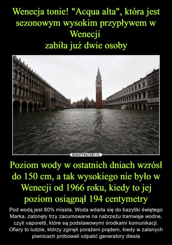 Poziom wody w ostatnich dniach wzrósł do 150 cm, a tak wysokiego nie było w Wenecji od 1966 roku, kiedy to jej poziom osiągnął 194 centymetry – Pod wodą jest 80% miasta. Woda wdarła się do bazyliki świętego Marka, zatonęły trzy zacumowane na nabrzeżu tramwaje wodne, czyli vaporetti, które są podstawowymi środkami komunikacji. Ofiary to ludzie, którzy zginęli porażeni prądem, kiedy w zalanych piwnicach próbowali odpalić generatory diesla
