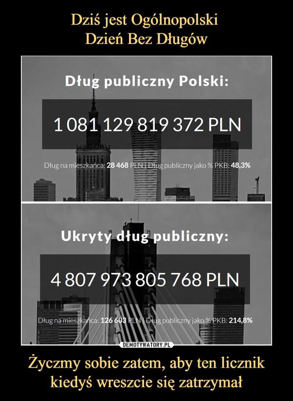 Życzmy sobie zatem, aby ten licznik kiedyś wreszcie się zatrzymał –  Dług publiczny PolskiUkryty dług publiczny