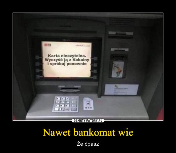 Nawet bankomat wie – Że ćpasz