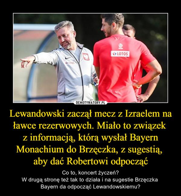 Lewandowski zaczął mecz z Izraelem na ławce rezerwowych. Miało to związek z informacją, którą wysłał Bayern Monachium do Brzęczka, z sugestią, aby dać Robertowi odpocząć – Co to, koncert życzeń?W drugą stronę też tak to działa i na sugestie Brzęczka Bayern da odpocząć Lewandowskiemu?
