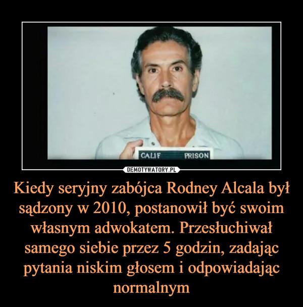 Kiedy seryjny zabójca Rodney Alcala był sądzony w 2010, postanowił być swoim własnym adwokatem. Przesłuchiwał samego siebie przez 5 godzin, zadając pytania niskim głosem i odpowiadając normalnym –