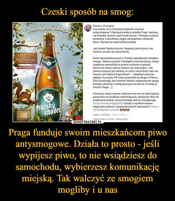 Praga funduje swoim mieszkańcom piwo antysmogowe. Działa to prosto - jeśli wypijesz piwo, to nie wsiądziesz do samochodu, wybierzesz komunikację miejską. Tak walczyć ze smogiem mogliby i u nas –