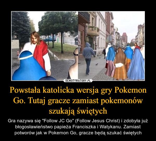"""Powstała katolicka wersja gry Pokemon Go. Tutaj gracze zamiast pokemonów szukają świętych – Gra nazywa się """"Follow JC Go"""" (Follow Jesus Christ) i zdobyła już błogosławieństwo papieża Franciszka i Watykanu. Zamiast potworów jak w Pokemon Go, gracze będą szukać świętych"""