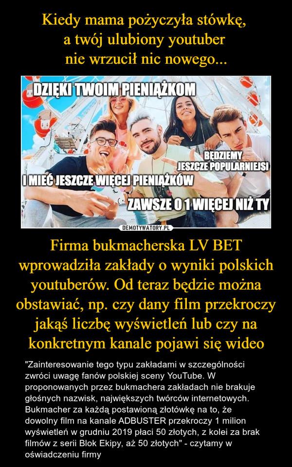 """Firma bukmacherska LV BET wprowadziła zakłady o wyniki polskich youtuberów. Od teraz będzie można obstawiać, np. czy dany film przekroczy jakąś liczbę wyświetleń lub czy na konkretnym kanale pojawi się wideo – """"Zainteresowanie tego typu zakładami w szczególności zwróci uwagę fanów polskiej sceny YouTube. W proponowanych przez bukmachera zakładach nie brakuje głośnych nazwisk, największych twórców internetowych. Bukmacher za każdą postawioną złotówkę na to, że dowolny film na kanale ADBUSTER przekroczy 1 milion wyświetleń w grudniu 2019 płaci 50 złotych, z kolei za brak filmów z serii Blok Ekipy, aż 50 złotych"""" - czytamy w oświadczeniu firmy"""