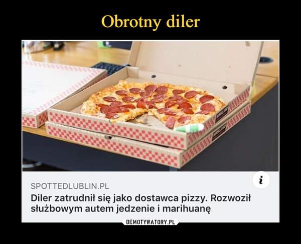 –  spottedlublin.plDiler zatrudnił się jako dostawca pizzy. Rozwoziłsłużbowym autem jedzenie i marihuanę